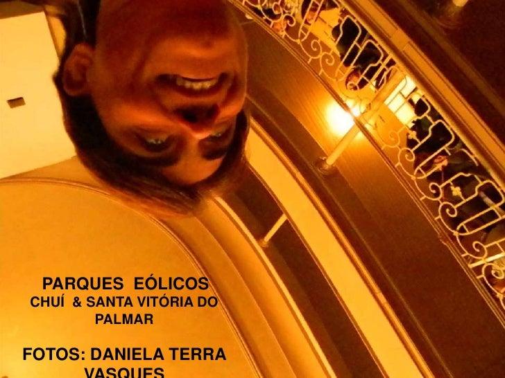 PARQUES  EÓLICOS<br />CHUÍ  & SANTA VITÓRIA DO PALMAR<br />FOTOS: DANIELA TERRA VASQUES<br />