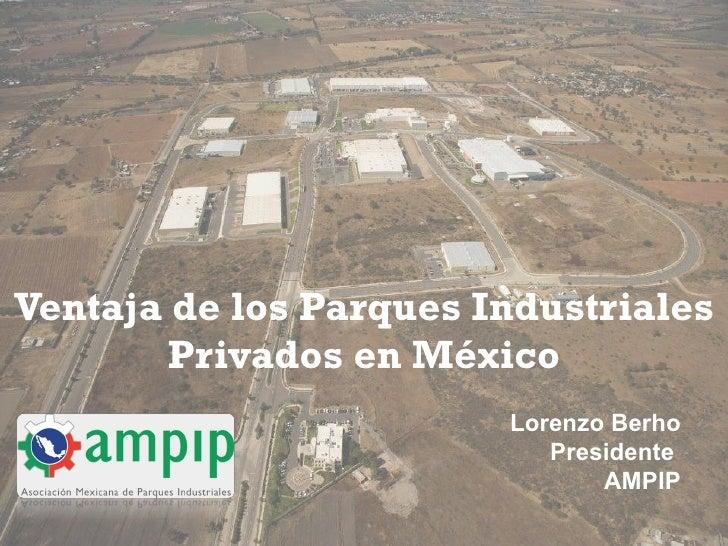 Ventaja de los Parques Industriales Privados en México Lorenzo Berho Presidente  AMPIP