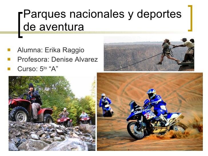Parques nacionales y deportes de aventura <ul><li>Alumna: Erika Raggio </li></ul><ul><li>Profesora: Denise Alvarez </li></...