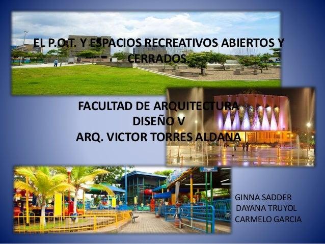 EL P.O.T. Y ESPACIOS RECREATIVOS ABIERTOS Y CERRADOS. FACULTAD DE ARQUITECTURA DISEÑO V ARQ. VICTOR TORRES ALDANA GINNA SA...
