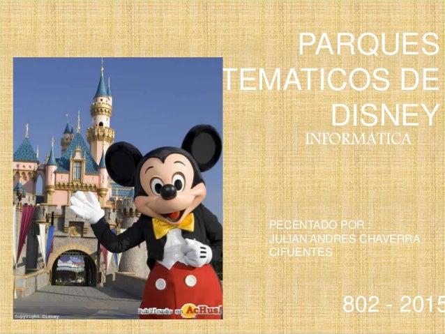 PARQUES TEMATICOS DE DISNEY INFORMATICA PECENTADO POR : JULIAN ANDRES CHAVERRA CIFUENTES 802 - 2015