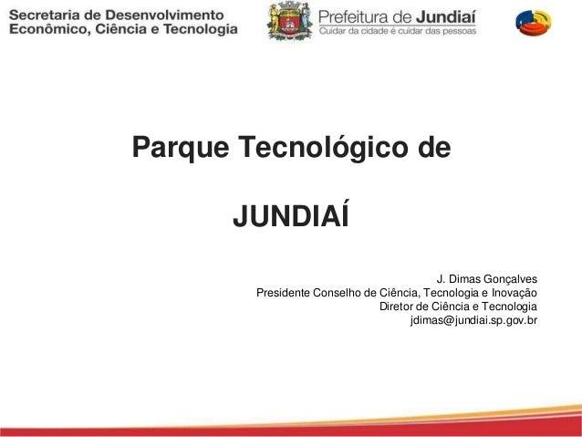 Parque Tecnológico de  JUNDIAÍ  J. Dimas Gonçalves  Presidente Conselho de Ciência, Tecnologia e Inovação  Diretor de Ciên...