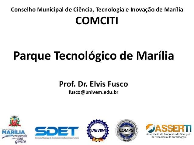 Parque Tecnológico de Marília Prof. Dr. Elvis Fusco fusco@univem.edu.br Conselho Municipal de Ciência, Tecnologia e Inovaç...