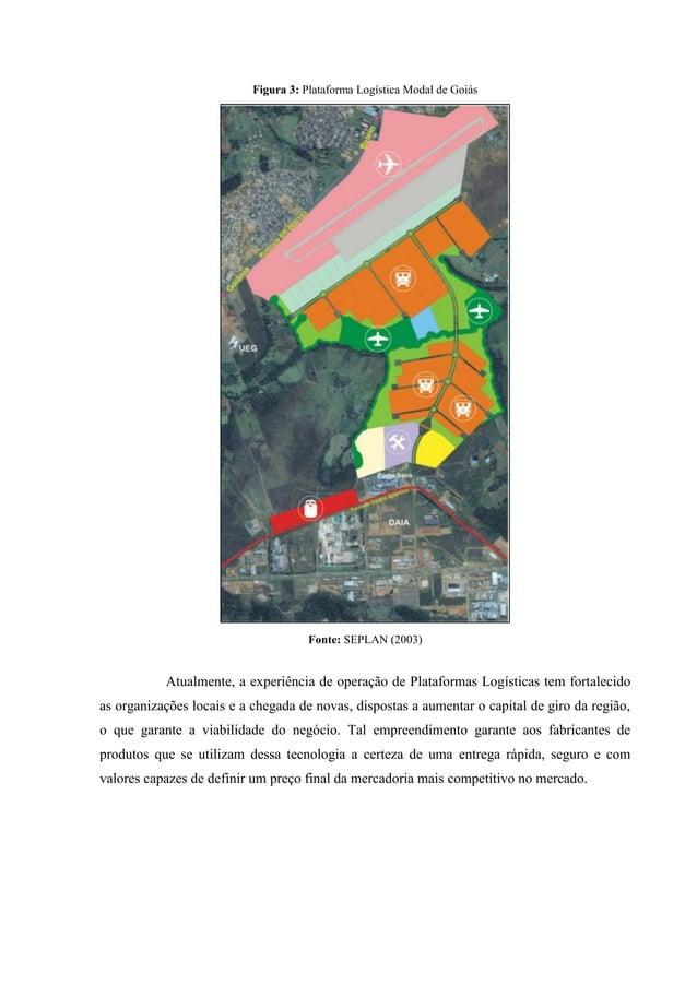 Figura 3: Plataforma Logística Modal de Goiás Fonte: SEPLAN (2003) Atualmente, a experiência de operação de Plataformas Lo...
