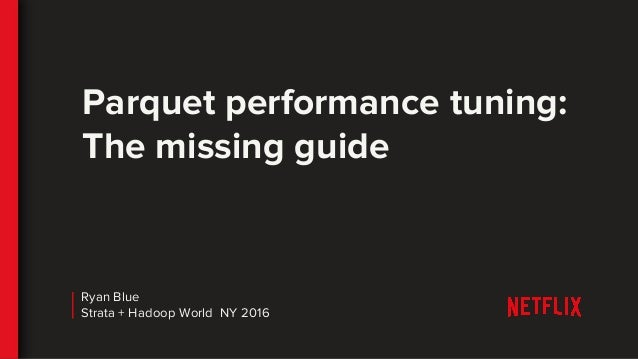 Parquet performance tuning: The missing guide Ryan Blue Strata + Hadoop World NY 2016