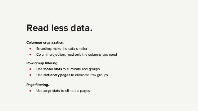 Read less data. Columnar organization. ● Encoding: make the data smaller ● Column projection: read only the columns you ne...
