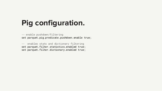 Pig configuration. -- enable pushdown/filtering set parquet.pig.predicate.pushdown.enable true; -- enables stats and dicti...
