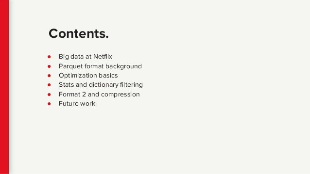 ● Big data at Netflix ● Parquet format background ● Optimization basics ● Stats and dictionary filtering ● Format 2 and co...