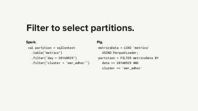 """Filter to select partitions. Spark. val partition = sqlContext .table(""""metrics"""") .filter(""""day = 20160929"""") .filter(""""cluste..."""