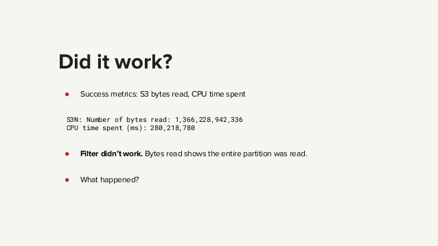 Did it work? ● Success metrics: S3 bytes read, CPU time spent S3N: Number of bytes read: 1,366,228,942,336 CPU time spent ...