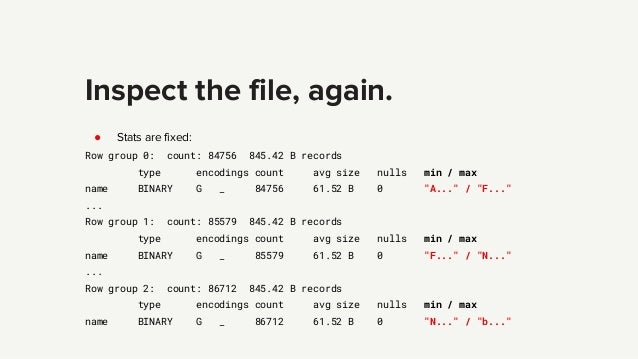 Inspect the file, again. ● Stats are fixed: Row group 0: count: 84756 845.42 B records type encodings count avg size nulls...