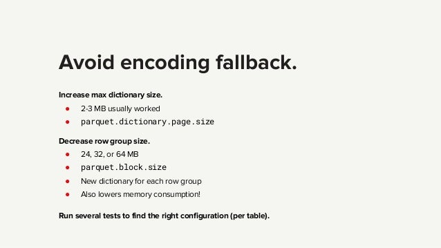 Avoid encoding fallback. Increase max dictionary size. ● 2-3 MB usually worked ● parquet.dictionary.page.size Decrease row...