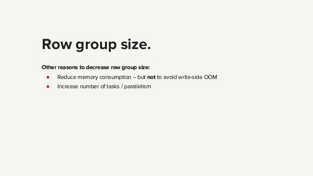 Row group size. Other reasons to decrease row group size: ● Reduce memory consumption – but not to avoid write-side OOM ● ...