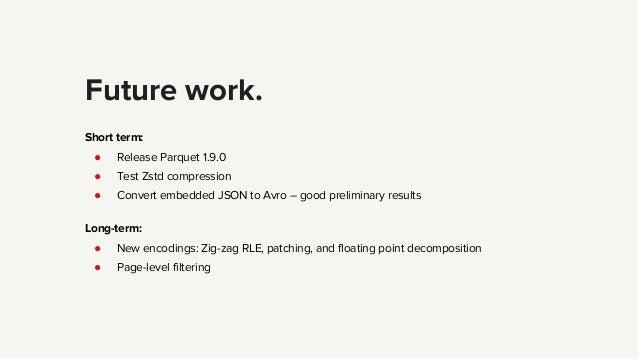 Future work. Short term: ● Release Parquet 1.9.0 ● Test Zstd compression ● Convert embedded JSON to Avro – good preliminar...