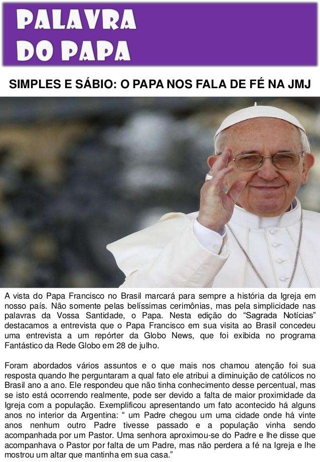 SIMPLES E SÁBIO: O PAPA NOS FALA DE FÉ NA JMJ  A vista do Papa Francisco no Brasil marcará para sempre a história da Igrej...