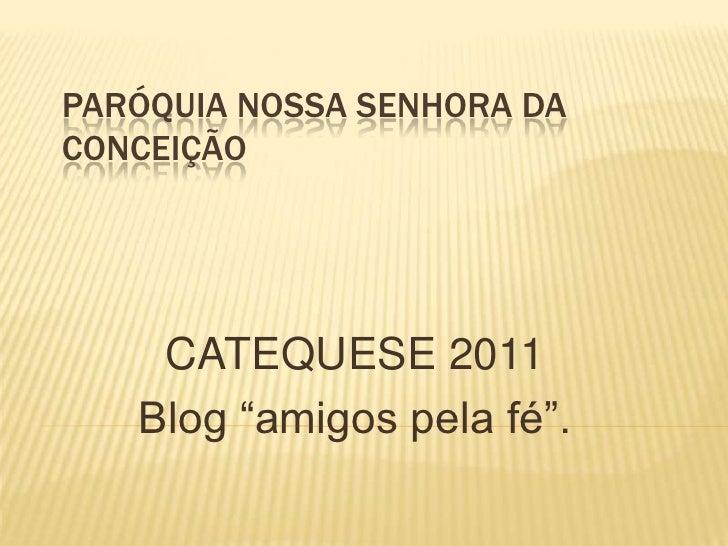 """PARÓQUIA NOSSA SENHORA DACONCEIÇÃO    CATEQUESE 2011   Blog """"amigos pela fé""""."""