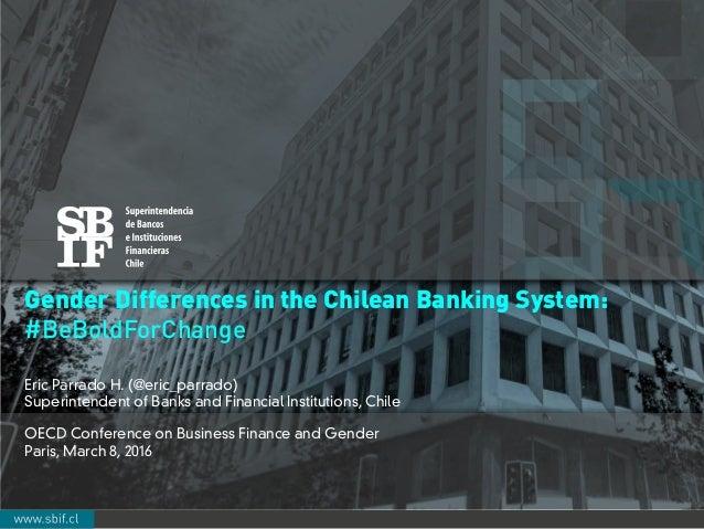 Cuenta Pública SBIF 2015: Balan ce y Desafíos ! Gender Differences in the Chilean Banking System: #BeBoldForChange Eric Pa...