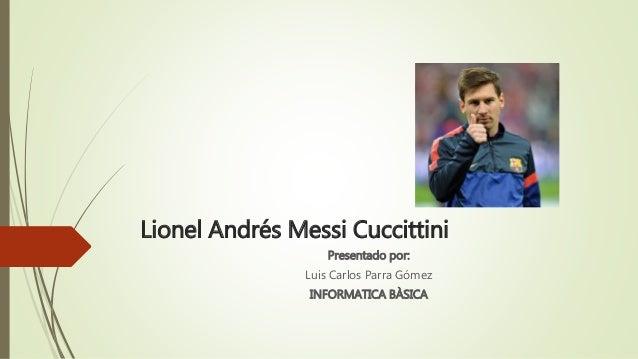Lionel Andrés Messi Cuccittini  Presentado por:  Luis Carlos Parra Gómez  INFORMATICA BÀSICA