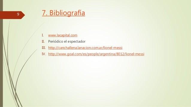 7. Bibliografía  I. www.lacapital.com  II. Periódico el espectador  III. http://canchallena.lanacion.com.ar/lionel-messi  ...