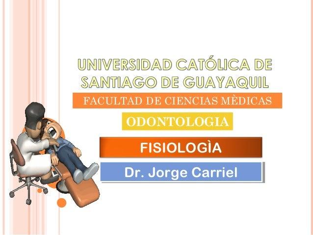 FACULTAD DE CIENCIAS MÈDICASODONTOLOGIAFISIOLOGÌADr. Jorge CarrielDr. Jorge Carriel