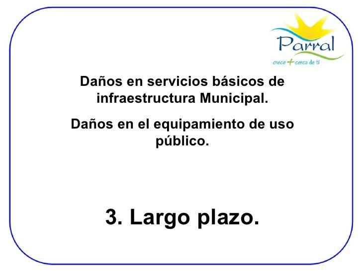 Daños en servicios básicos de infraestructura Municipal. Daños en el equipamiento de uso público. 3. Largo plazo.
