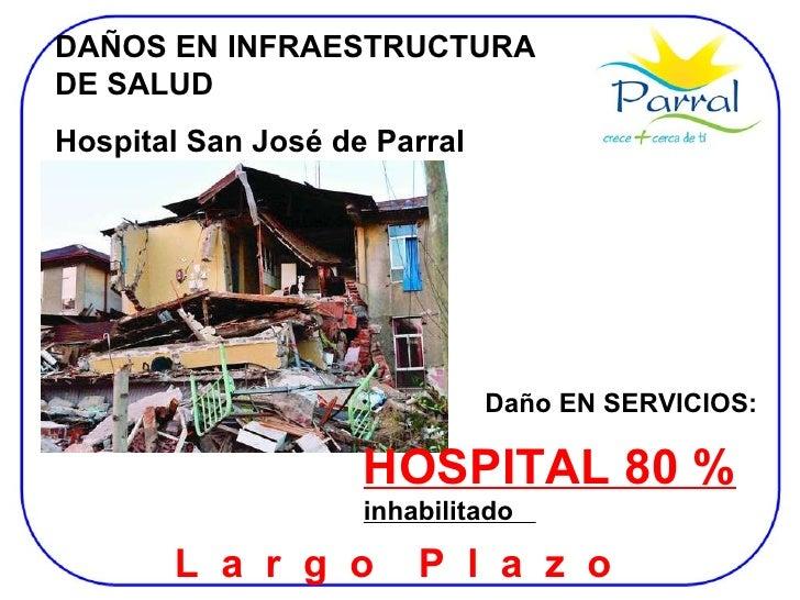 DAÑOS EN INFRAESTRUCTURA DE SALUD Hospital San José de Parral Daño EN SERVICIOS: HOSPITAL 80 %  inhabilitado  L  a  r  g  ...
