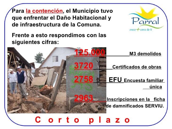 Para  la contención , el Municipio tuvo que enfrentar el Daño Habitacional y de infraestructura de la Comuna. Frente a est...