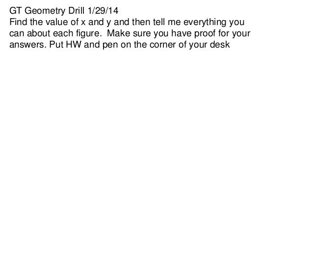 GT Geometry Drill 1/29/14 Find the value of x and y and then tell me everything you can about each figure. Make sure you h...