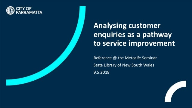 Analysing customer enquiries as a pathway to service improvement Reference @ the Metcalfe Seminar State Library of New Sou...
