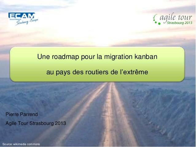 Une roadmap pour la migration kanban au pays des routiers de l'extrême  Pierre Parrend Agile Tour Strasbourg 2013  Source:...