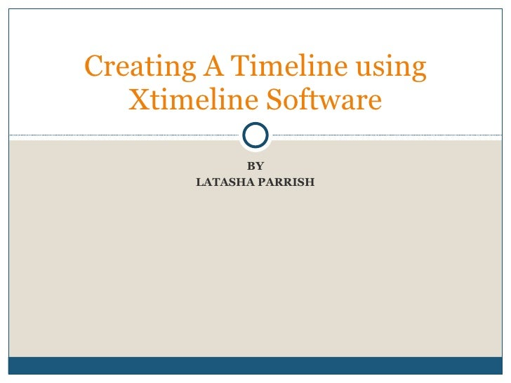 BY LATASHA PARRISH Creating A Timeline using Xtimeline Software