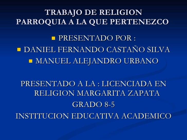 TRABAJO DE RELIGION PARROQUIA A LA QUE PERTENEZCO  <ul><li>PRESENTADO POR : </li></ul><ul><li>DANIEL FERNANDO CASTAÑO SILV...