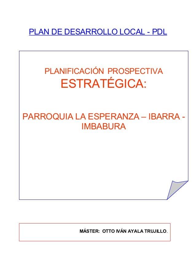 PLAN DE DESARROLLO LOCAL - PDL PLANIFICACIÓN PROSPECTIVA ESTRATÉGICA: PARROQUIA LA ESPERANZA – IBARRA - IMBABURA MÁSTER: O...