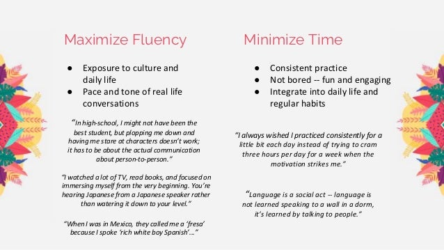 Maximize Fluency Minimize Time ● Consistent practice ● Not bored -- fun and engaging ● Integrate into daily life and regul...