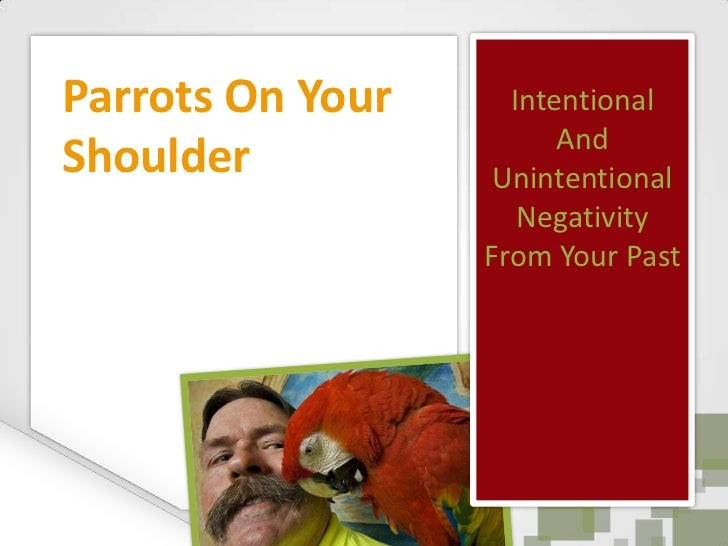 Intentional And Unintentional Negativity From Your Past<br />Parrots On Your Shoulder<br />