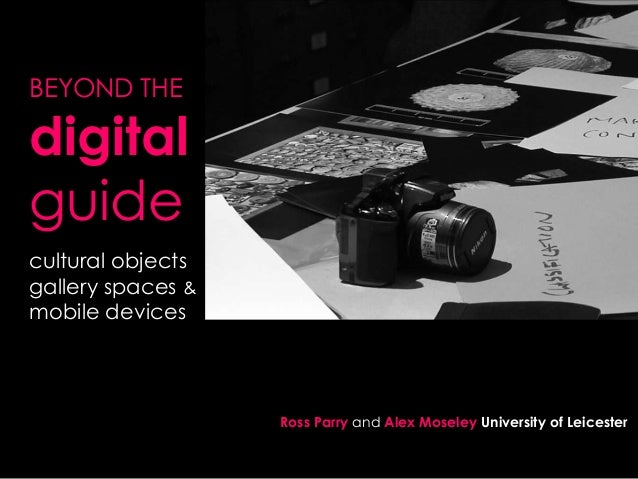 BEYOND THE  digital guide .  cultural objects gallery spaces & mobile devices  Ross Parry and Alex Moseley University of L...
