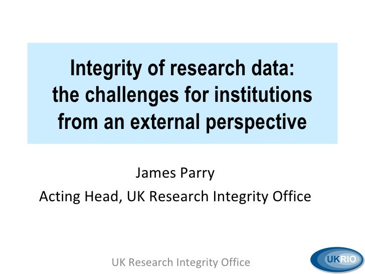 Integrity of research data: the challenges for institutions from an external perspective James Parry Acting Head, UK Resea...