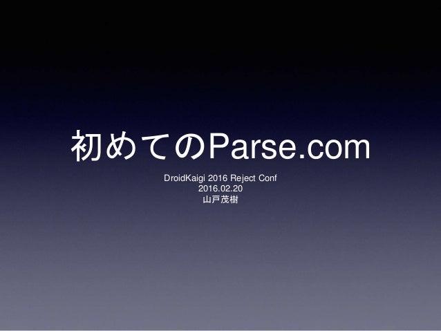 初めてのParse.com DroidKaigi 2016 Reject Conf 2016.02.20 山戸茂樹