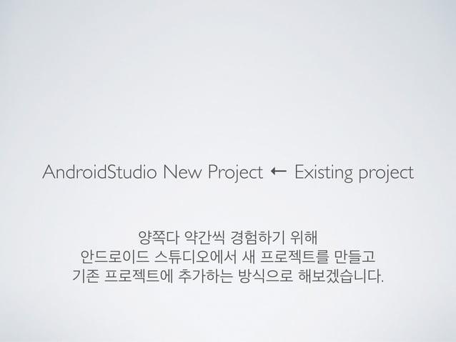 AndroidStudio New Project ← Existing project 양쪽다 약간씩 경험하기 위해  안드로이드 스튜디오에서 새 프로젝트를 만들고  기존 프로젝트에 추가하는 방식으로 해보겠습니다.