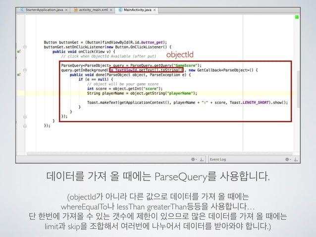 objectId 데이터를 가져 올 때에는 ParseQuery를 사용합니다.  ! (objectId가 아니라 다른 값으로 데이터를 가져 올 때에는  whereEqualTo나 lessThan greaterThan등등을 ...