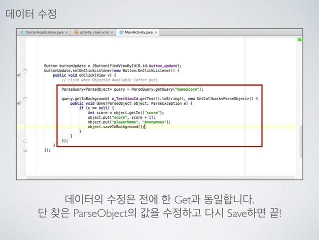 데이터의 수정은 전에 한 Get과 동일합니다.  단 찾은 ParseObject의 값을 수정하고 다시 Save하면 끝! 데이터 수정