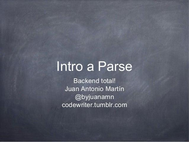 Intro a Parse   Backend total! Juan Antonio Martín    @byjuanamncodewriter.tumblr.com