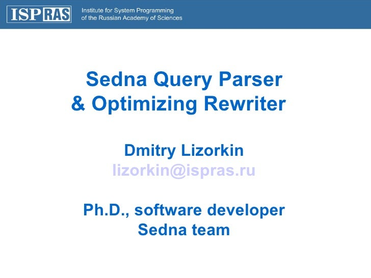 Sedna Query Parser & Optimizing Rewriter  Dmitry Lizorkin [email_address] Ph.D., software developer Sedna team