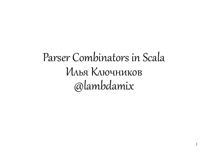 Parser Combinators in Scala     Илья Ключников       @lambdamix                              1