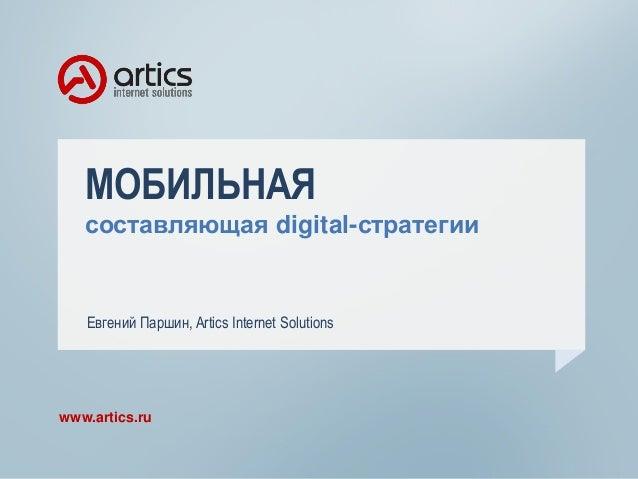 МОБИЛЬНАЯ составляющая digital-стратегии www.artics.ru Евгений Паршин, Artics Internet Solutions