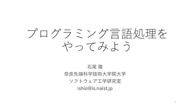 プログラミング言語処理を やってみよう 石尾 隆 奈良先端科学技術大学院大学 ソフトウェア工学研究室 ishio@is.naist.jp 1
