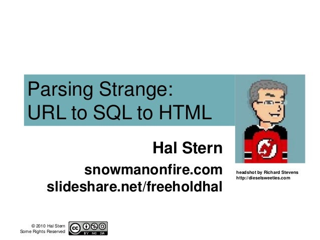 © 2010 Hal Stern Some Rights Reserved Parsing Strange: URL to SQL to HTML Hal Stern snowmanonfire.com slideshare.net/freeh...
