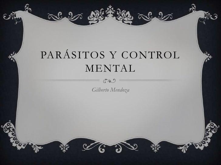 PARÁSITOS Y CONTROL      MENTAL       Gilberto Mendoza