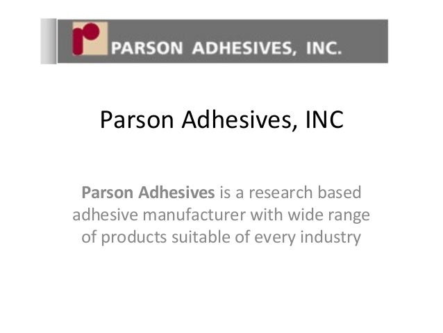 Parson Adhesives, INC  Parson Adhesives is a research based  adhesive manufacturer with wide range  of products suitable o...