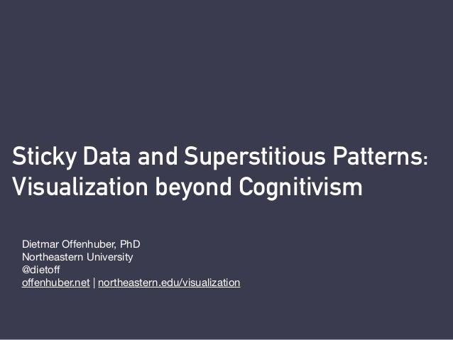 Sticky Data and Superstitious Patterns:  Visualization beyond Cognitivism Dietmar Offenhuber, PhD Northeastern University...
